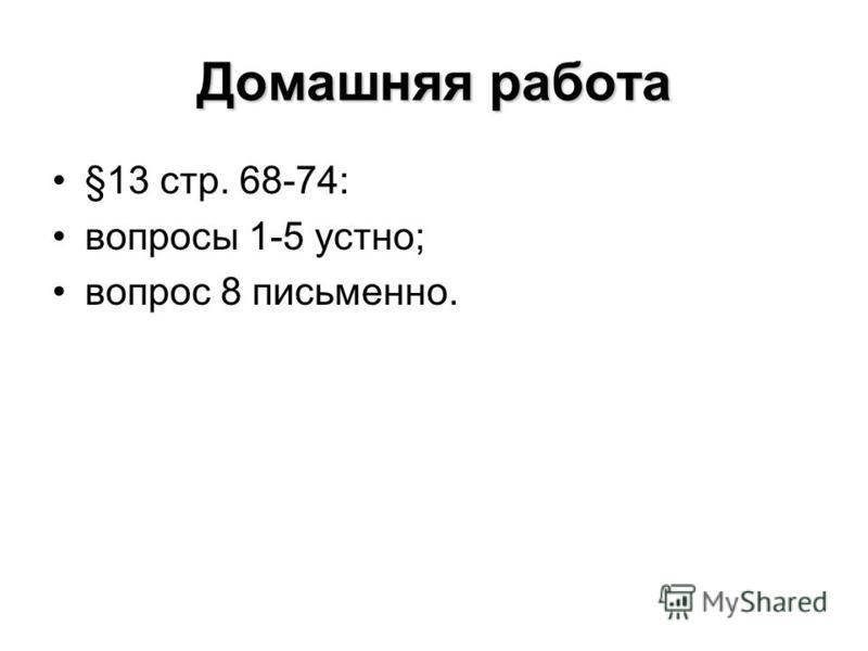 Домашняя работа §13 стр. 68-74: вопросы 1-5 устно; вопрос 8 письменно.