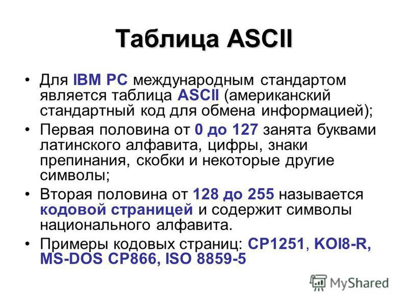 Таблица ASCII Для IBM PC международным стандартом является таблица ASCII (американский стандартный код для обмена информацией); Первая половина от 0 до 127 занята буквами латинского алфавита, цифры, знаки препинания, скобки и некоторые другие символы