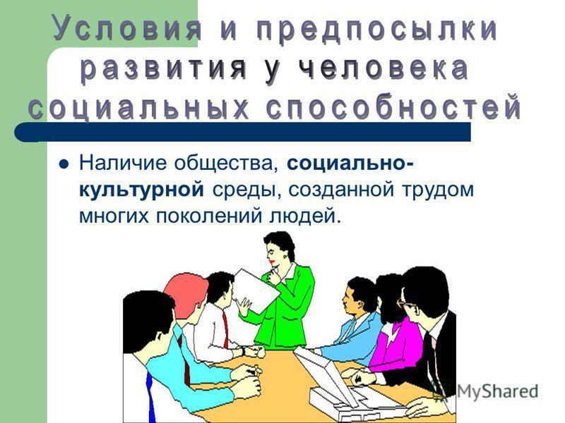 Наличие общества, социально- культурной среды, созданной трудом многих поколений людей.