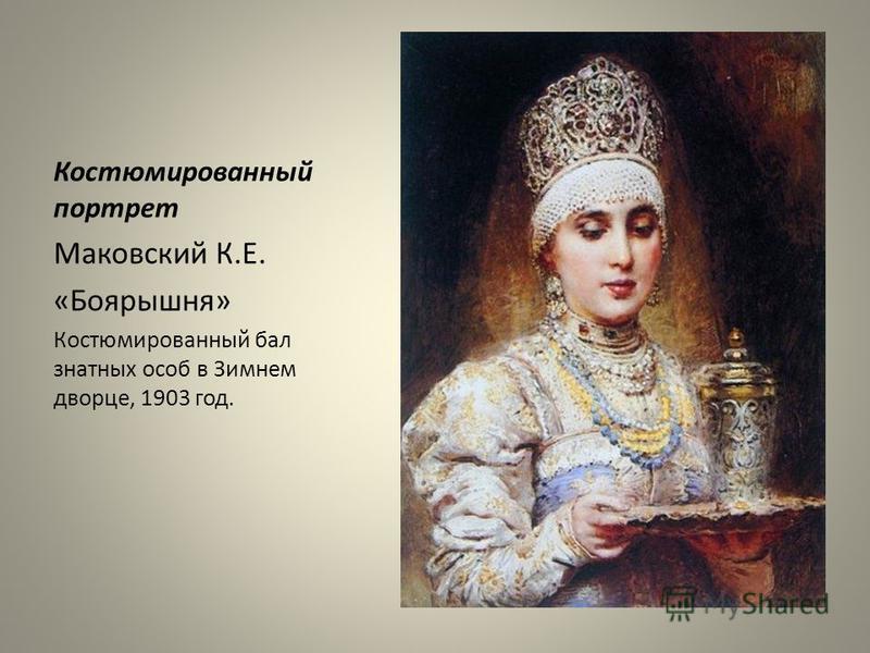 Костюмированный портрет Маковский К.Е. «Боярышня» Костюмированный бал знатных особ в Зимнем дворце, 1903 год.