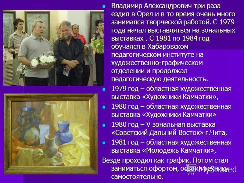 Владимир Александрович три раза ездил в Орел и в то время очень много занимался творческой работой. С 1979 года начал выставляться на зональных выставках. С 1981 по 1984 год обучался в Хабаровском педагогическом институте на художественно-графическом