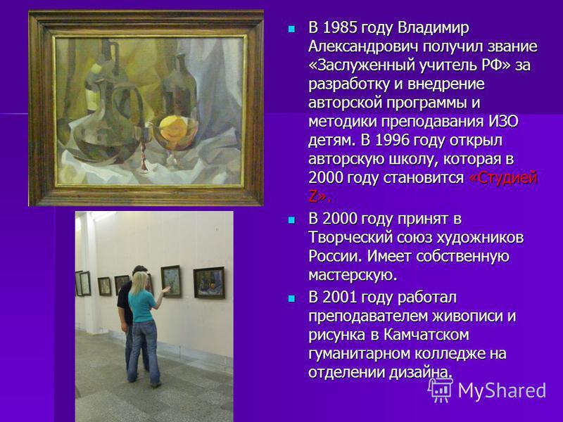 В 1985 году Владимир Александрович получил звание «Заслуженный учитель РФ» за разработку и внедрение авторской программы и методики преподавания ИЗО детям. В 1996 году открыл авторскую школу, которая в 2000 году становится «Студией Z». В 1985 году Вл