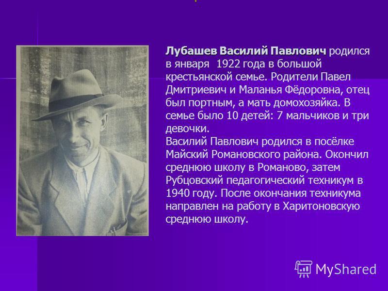 Лубашев Василий Павлович Лубашев Василий Павлович родился в января 1922 года в большой крестьянской семье. Родители Павел Дмитриевич и Маланья Фёдоровна, отец был портным, а мать домохозяйка. В семье было 10 детей: 7 мальчиков и три девочки. Василий