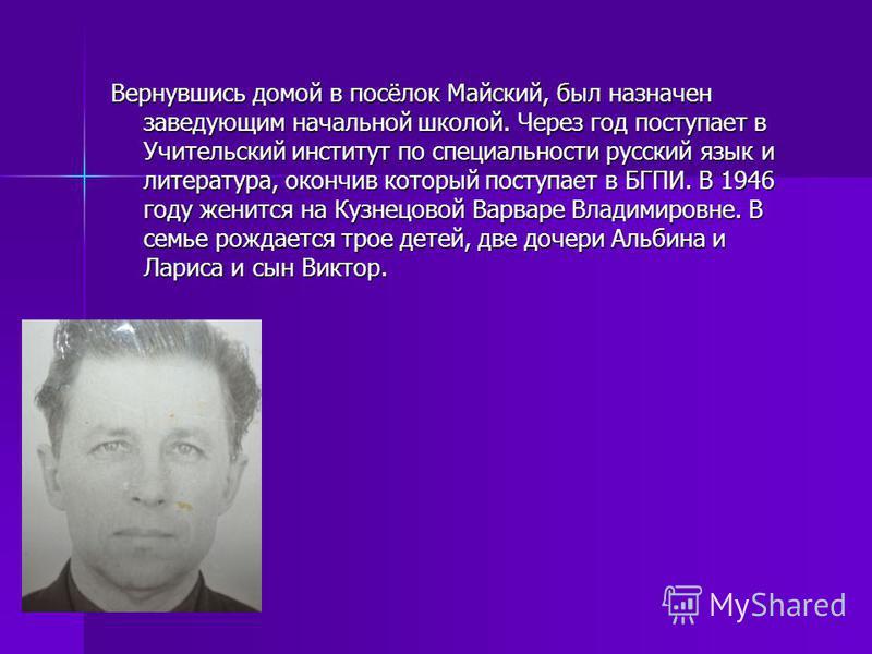 Вернувшись домой в посёлок Майский, был назначен заведующим начальной школой. Через год поступает в Учительский институт по специальности русский язык и литература, окончив который поступает в БГПИ. В 1946 году женится на Кузнецовой Варваре Владимиро