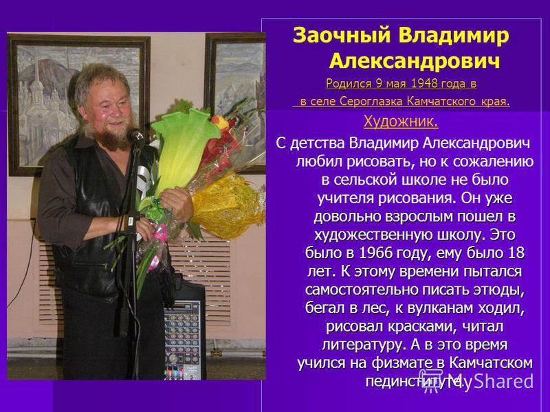 Заочный Владимир Александрович Родился 9 мая 1948 года в в селе Сероглазка Камчатского края. Художник. уже довольно взрослым пошел в художественную школу. Это было в 1966 году, ему было 18 лет. К этому времени пытался самостоятельно писать этюды, бег