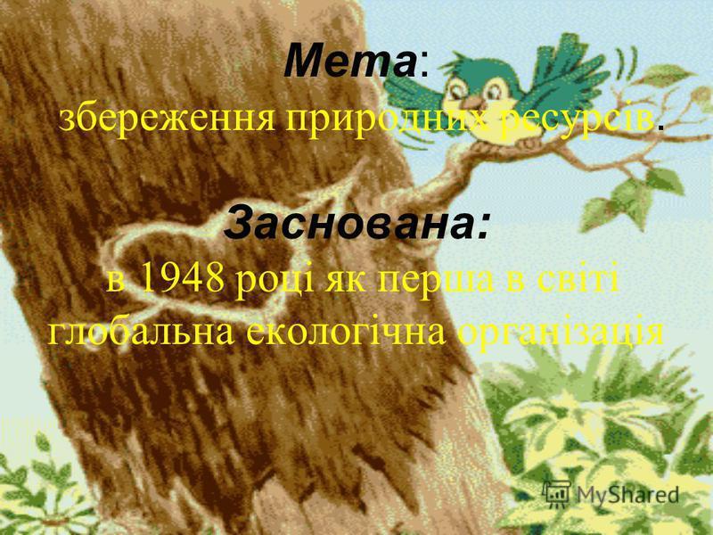 Мета: збереження природних ресурсів. Заснована: в 1948 році як перша в світі глобальна екологічна організація