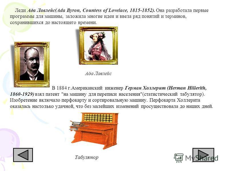 Леди Ада Лавлейс(Ada Byron, Countess of Lovelace, 1815-1852). Она разработала первые программы для машины, заложила многие идеи и ввела ряд понятий и терминов, сохранившихся до настоящего времени. Ада Лавлейс В 1884 г.Американский инженер Герман Холл