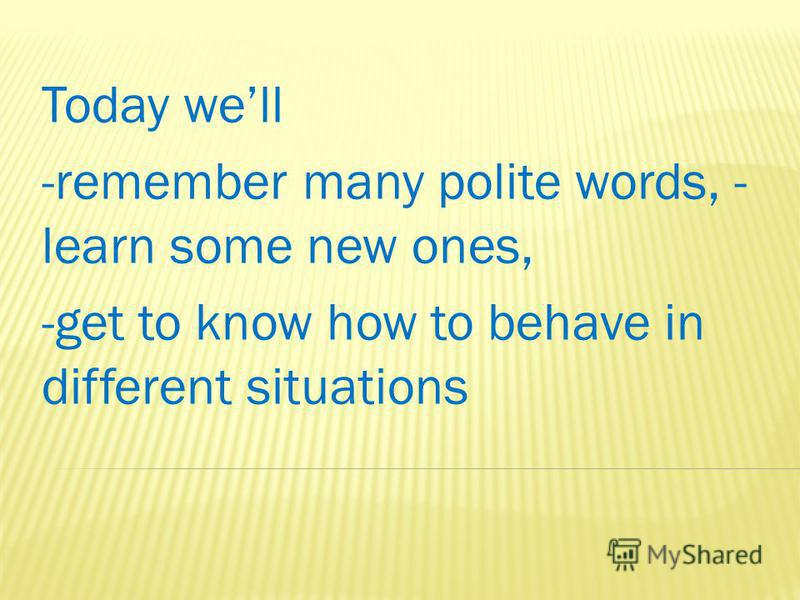 Today well -remember many polite words, - learn some new ones, -get to know how to behave in different situations