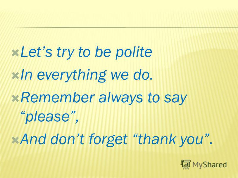 Lets try to be polite In everything we do. Remember always to say please, And dont forget thank you.
