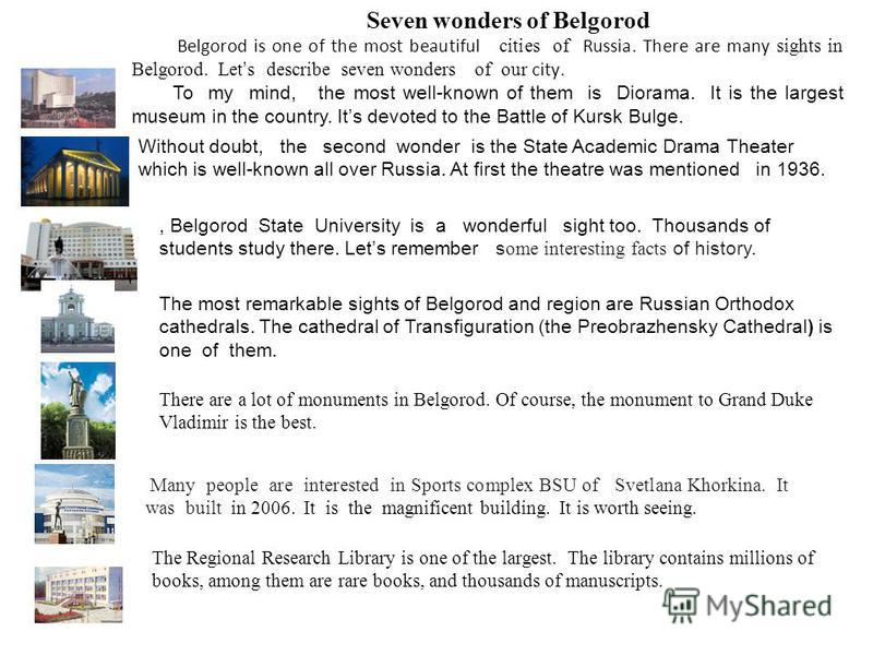 Seven wonders of Belgorod Belgorod is one of the most beautiful cities of Russia. There are many sights in Belgorod. Let s describe seven wonders of our city. To my mind, the most well-known of them is Diorama. It is the largest museum in the country
