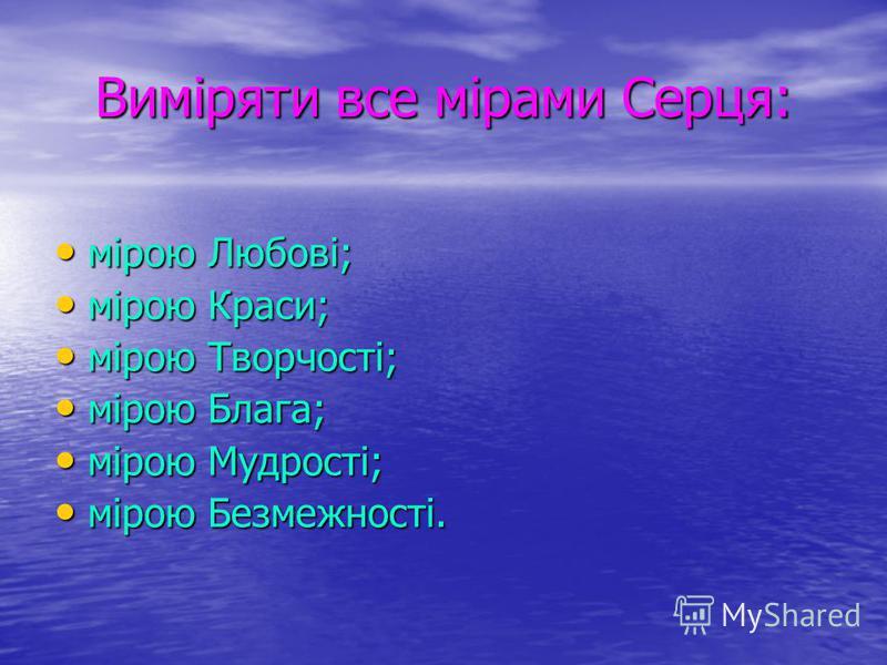 Виміряти все мірами Серця: мірою Любові; мірою Любові; мірою Краси; мірою Краси; мірою Творчості; мірою Творчості; мірою Блага; мірою Блага; мірою Мудрості; мірою Мудрості; мірою Безмежності. мірою Безмежності.