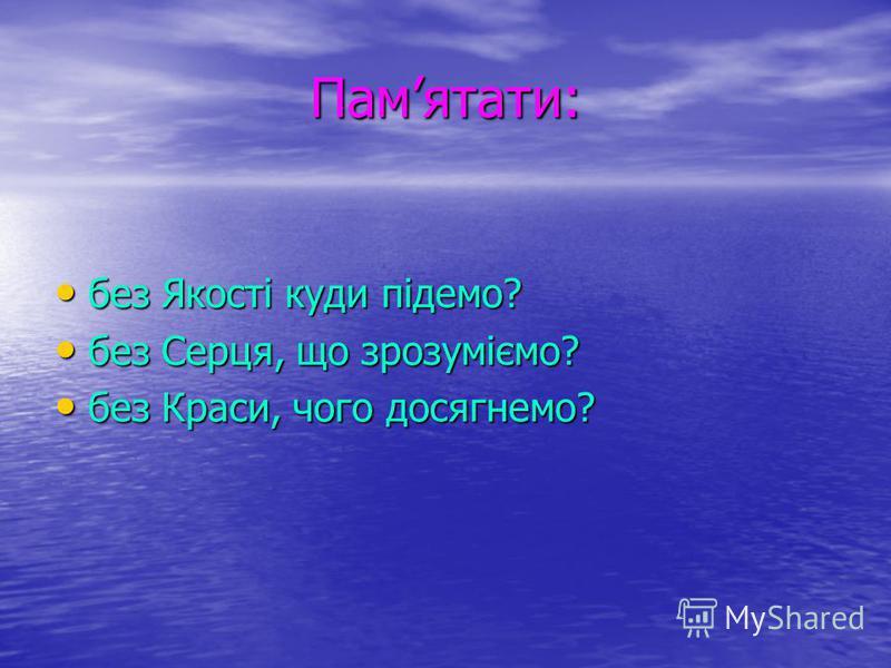 Памятати: без Якості куди підемо? без Якості куди підемо? без Серця, що зрозуміємо? без Серця, що зрозуміємо? без Краси, чого досягнемо? без Краси, чого досягнемо?