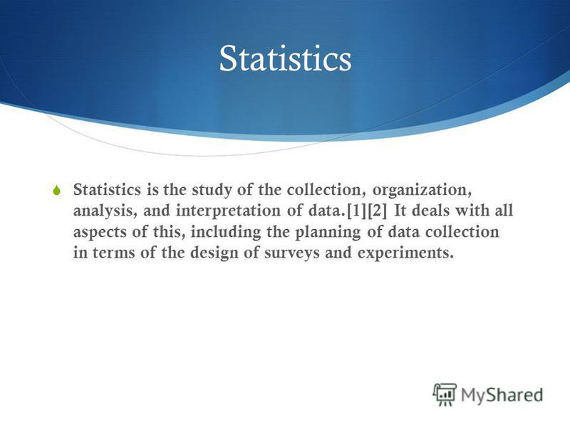 Statistics is the study of the collection, organization, analysis, and interpretation of data.[1][2] It deals with all aspects of this, including the planning of data collection in terms of the design of surveys and experiments. Statistics