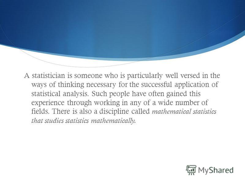 A statistician is someone who is particularly well versed in the ways of thinking necessary for the successful application of statistical analysis. Such people have often gained this experience through working in any of a wide number of fields. There