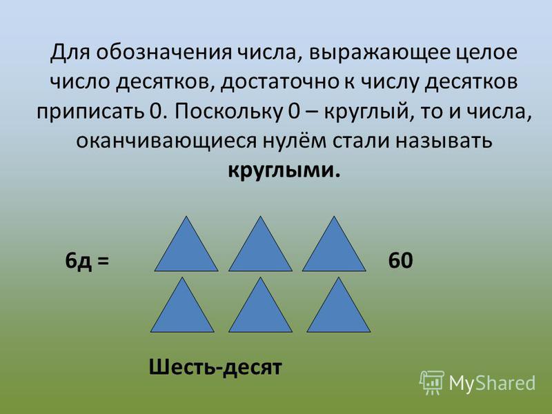 Для обозначения числа, выражающее целое число десятков, достаточно к числу десятков приписать 0. Поскольку 0 – круглый, то и числа, оканчивающиеся нулём стали называть круглыми. 6 д = = 60 Шесть-десят