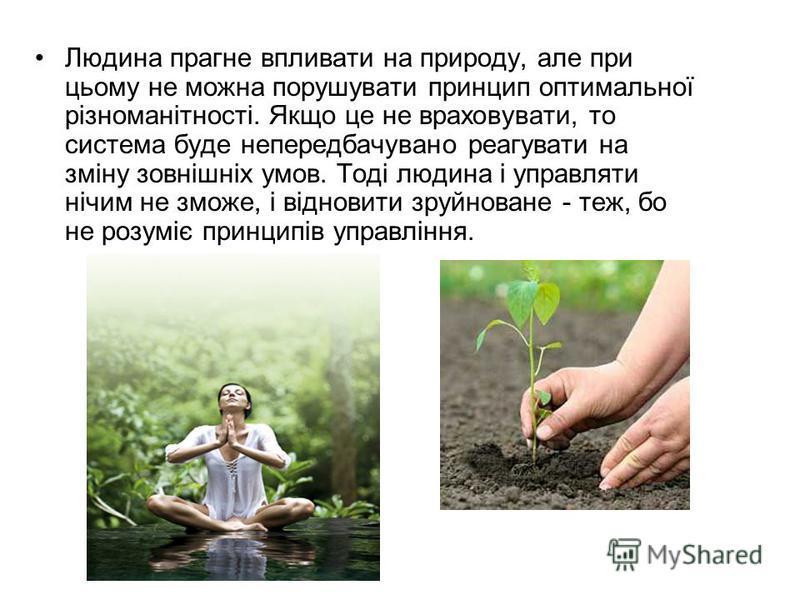 Людина прагне впливати на природу, але при цьому не можна порушувати принцип оптимальної різноманітності. Якщо це не враховувати, то система буде непередбачувано реагувати на зміну зовнішніх умов. Тоді людина і управляти нічим не зможе, і відновити з