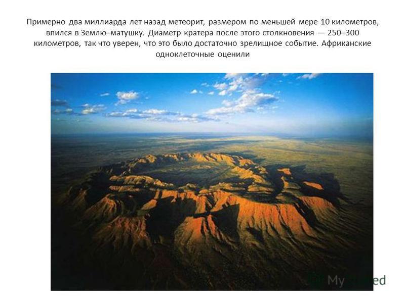 Примерно два миллиарда лет назад метеорит, размером по меньшей мере 10 километров, впился в Землю–матушку. Диаметр кратера после этого столкновения 250–300 километров, так что уверен, что это было достаточно зрелищное событие. Африканские одноклеточн