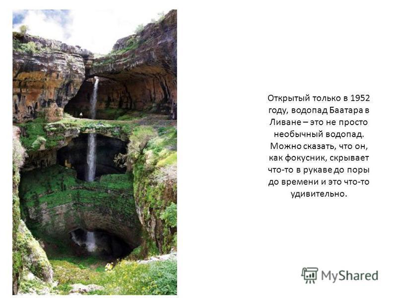 Открытый только в 1952 году, водопад Баатара в Ливане – это не просто необычный водопад. Можно сказать, что он, как фокусник, скрывает что-то в рукаве до поры до времени и это что-то удивительно.