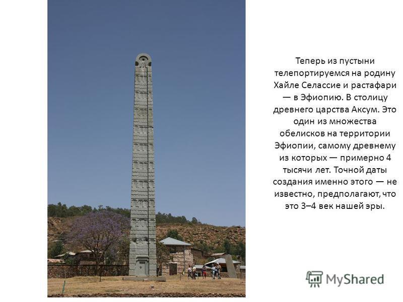 Теперь из пустыни телепортируемся на родину Хайле Селассие и растафари в Эфиопию. В столицу древнего царства Аксум. Это один из множества обелисков на территории Эфиопии, самому древнему из которых примерно 4 тысячи лет. Точной даты создания именно э