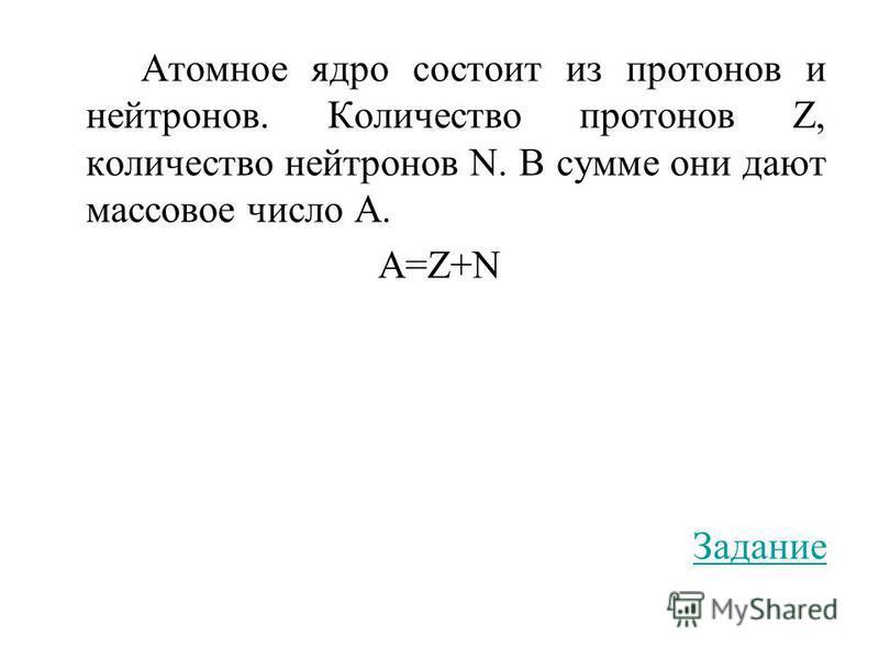 Атомное ядро состоит из протонов и нейтронов. Количество протонов Z, количество нейтронов N. В сумме они дают массовое число А. A=Z+N Задание