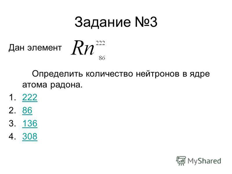 Задание 3 Дан элемент Определить количество нейтронов в ядре атома радона. 1.222222 2.8686 3.136136 4.308308