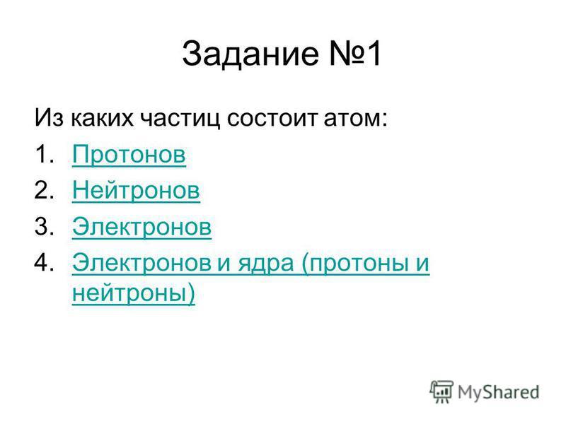 Задание 1 Из каких частиц состоит атом: 1. Протонов Протонов 2. Нейтронов Нейтронов 3. Электронов Электронов 4. Электронов и ядра (протоны и нейтроны)Электронов и ядра (протоны и нейтроны)