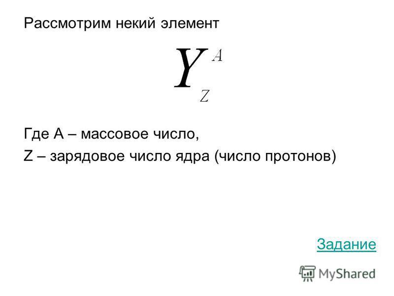 Рассмотрим некий элемент Где А – массовое число, Z – зарядовое число ядра (число протонов) Задание