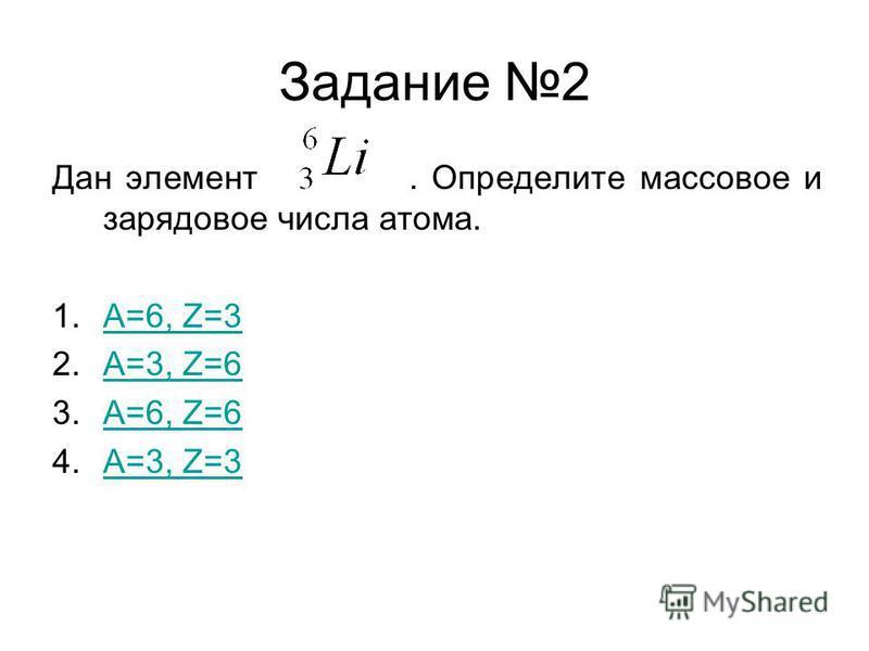 Задание 2 Дан элемент. Определите массовое и зарядовое числа атома. 1.А=6, Z=3А=6, Z=3 2.A=3, Z=6A=3, Z=6 3.A=6, Z=6A=6, Z=6 4.A=3, Z=3A=3, Z=3