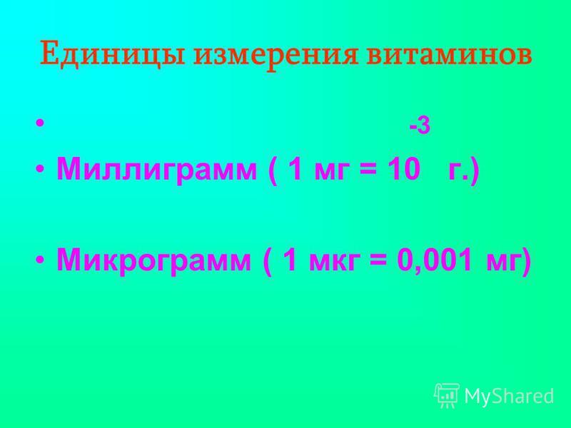 Единицы измерения витаминов -3 Миллиграмм ( 1 мг = 10 г.) Микрограмм ( 1 мкг = 0,001 мг)