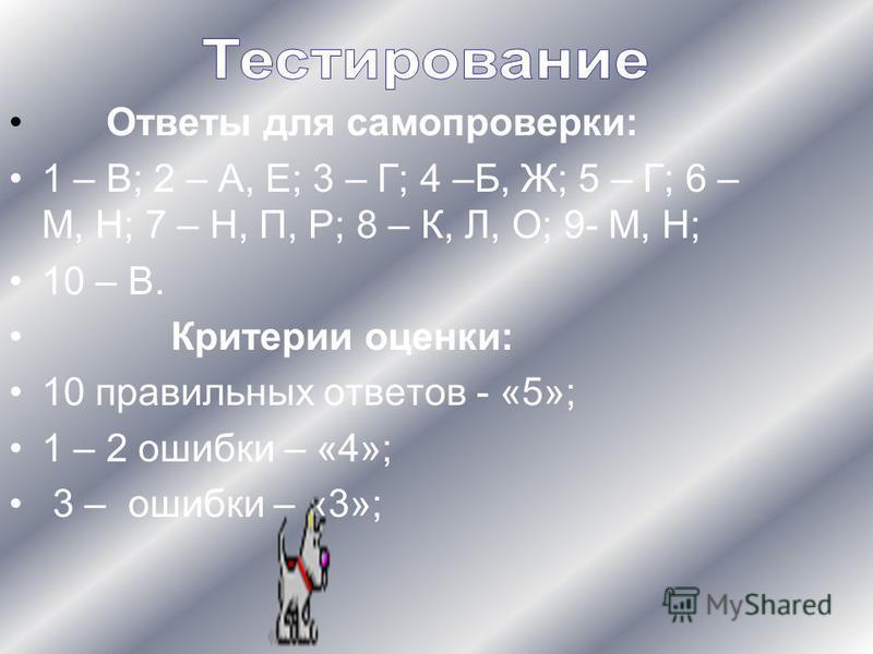 Ответы для самопроверки: 1 – В; 2 – А, Е; 3 – Г; 4 –Б, Ж; 5 – Г; 6 – М, Н; 7 – Н, П, Р; 8 – К, Л, О; 9- М, Н; 10 – В. Критерии оценки: 10 правильных ответов - «5»; 1 – 2 ошибки – «4»; 3 – ошибки – «3»;
