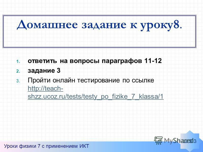 Домашнее задание к уроку 8. Уроки физики 7 с применением ИКТ 1. ответить на вопросы параграфов 11-12 2. задание 3 3. Пройти онлайн тестирование по ссылке http://teach- shzz.ucoz.ru/tests/testy_po_fizike_7_klassa/1 http://teach- shzz.ucoz.ru/tests/tes
