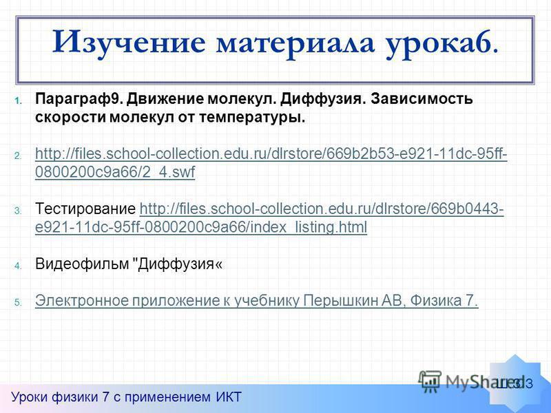 Изучение материала урока 6. 1. Параграф 9. Движение молекул. Диффузия. Зависимость скорости молекул от температуры. 2. http://files.school-collection.edu.ru/dlrstore/669b2b53-e921-11dc-95ff- 0800200c9a66/2_4. swf http://files.school-collection.edu.ru