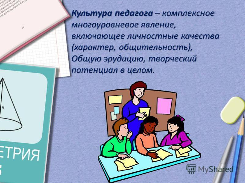 Культура педагога – комплексное многоуровневое явление, включающее личностные качества (характер, общительность), Общую эрудицию, творческий потенциал в целом.
