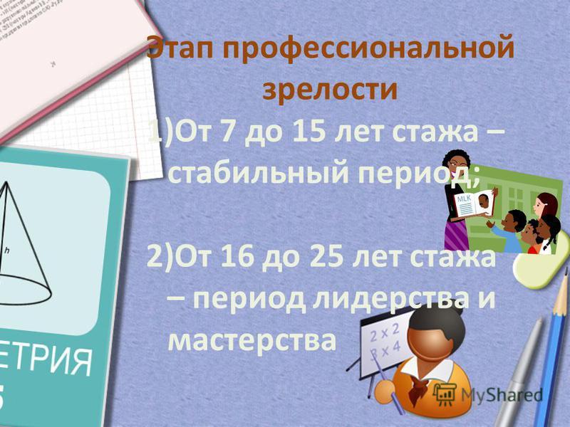 Этап профессиональной зрелости 1)От 7 до 15 лет стажа – стабильный период; 2)От 16 до 25 лет стажа – период лидерства и мастерства