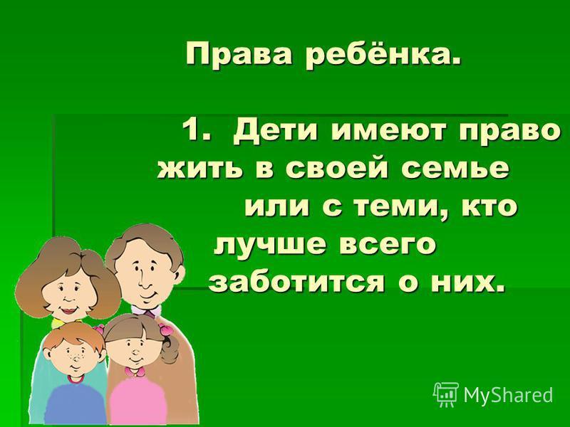 Права ребёнка. 1. Дети имеют право жить в своей семье или с теми, кто лучше всего заботится о них.