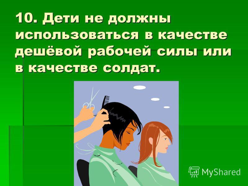10. Дети не должны использоваться в качестве дешёвой рабочей силы или в качестве солдат.