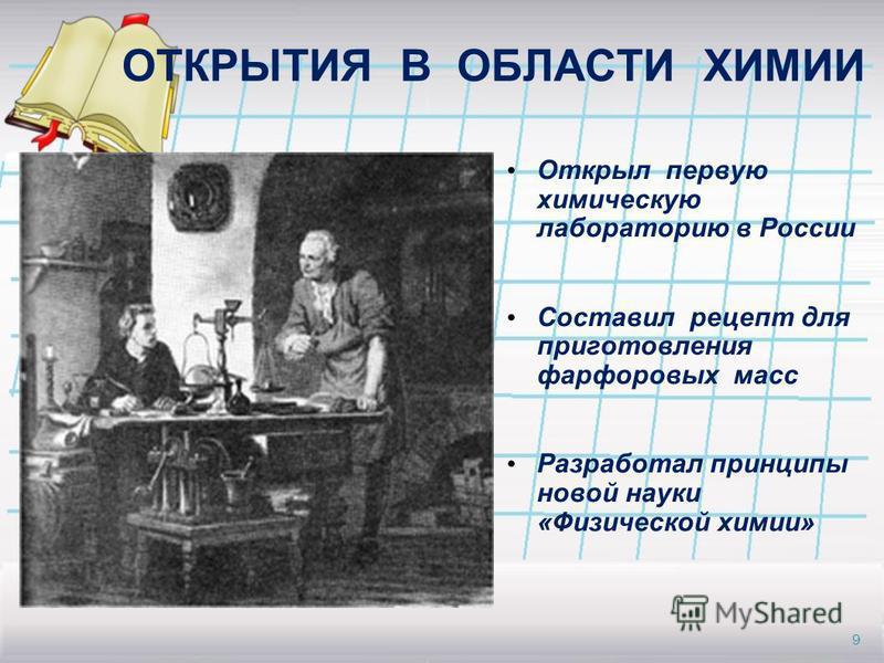 ОТКРЫТИЯ В ОБЛАСТИ ХИМИИ Открыл первую химическую лабораторию в России Составил рецепт для приготовления фарфоровых масс Разработал принципы новой науки «Физической химии» 9