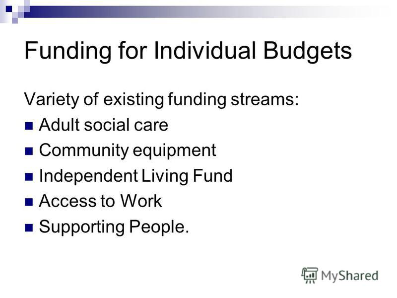 Funding for Individual Budgets Variety of existing funding streams: Adult social care Community equipment Independent Living Fund Access to Work Supporting People.