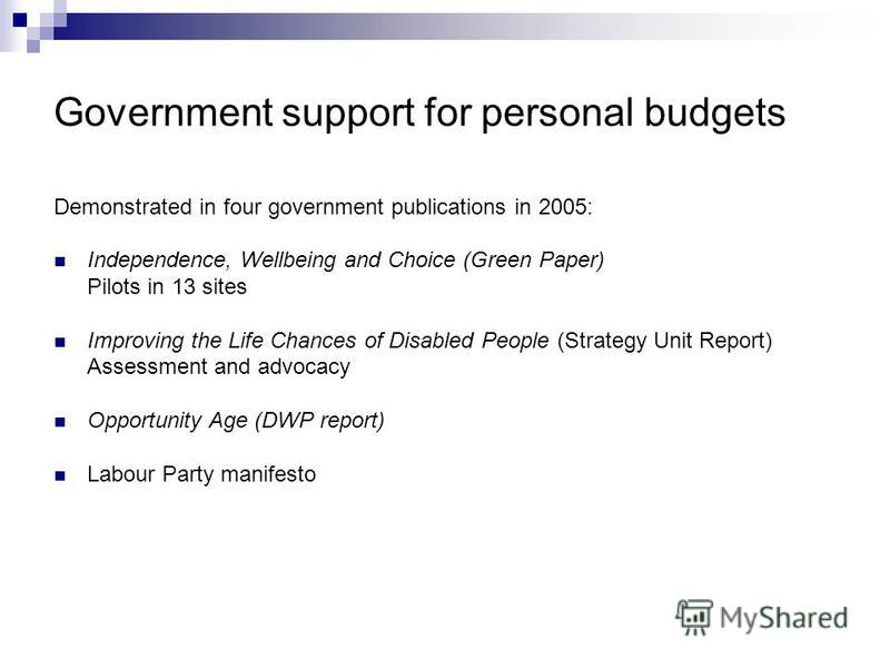Government support for personal budgets Demonstrated in four government publications in 2005: Independence, Wellbeing and Choice (Green Paper) Pilots in 13 sites Improving the Life Chances of Disabled People (Strategy Unit Report) Assessment and advo