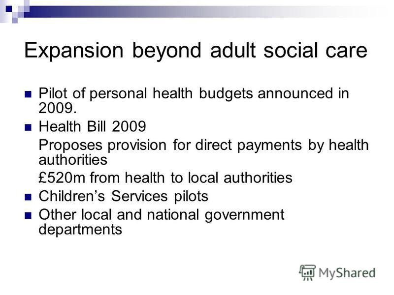 Expansion beyond adult social care Pilot of personal health budgets announced in 2009. Health Bill 2009 Proposes provision for direct payments by health authorities £520m from health to local authorities Childrens Services pilots Other local and nati