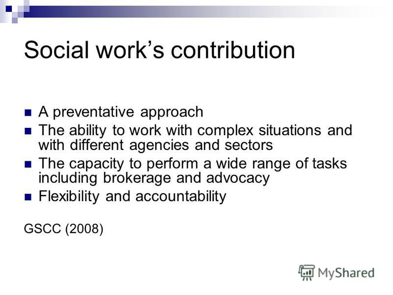 Social works contribution A preventative approach The ability to work with complex situations and with different agencies and sectors The capacity to perform a wide range of tasks including brokerage and advocacy Flexibility and accountability GSCC (
