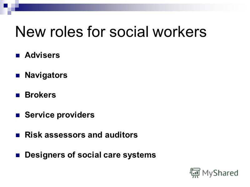 New roles for social workers Advisers Navigators Brokers Service providers Risk assessors and auditors Designers of social care systems