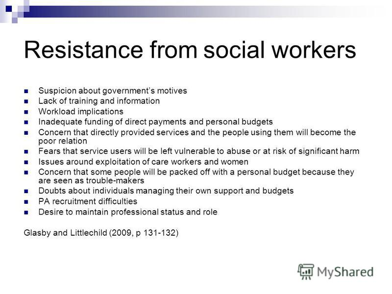 Resistance from social workers Suspicion about governments motives Lack of training and information Workload implications Inadequate funding of direct payments and personal budgets Concern that directly provided services and the people using them wil