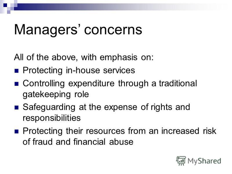 Managers concerns All of the above, with emphasis on: Protecting in-house services Controlling expenditure through a traditional gatekeeping role Safeguarding at the expense of rights and responsibilities Protecting their resources from an increased
