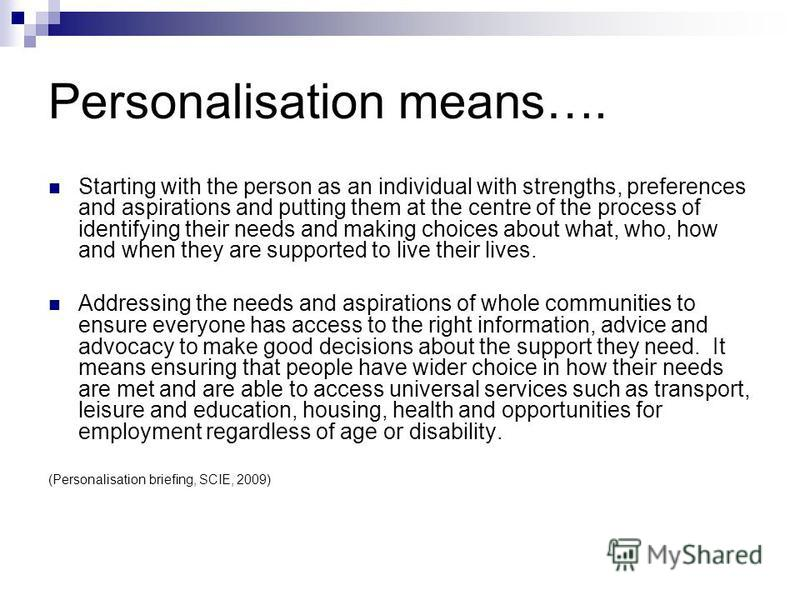 Personalisation means…. Starting with the person as an individual with strengths, preferences and aspirations and putting them at the centre of the process of identifying their needs and making choices about what, who, how and when they are supported