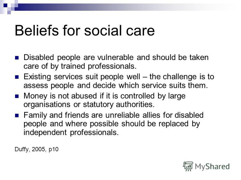 Beliefs for social care Disabled people are vulnerable and should be taken care of by trained professionals. Existing services suit people well – the challenge is to assess people and decide which service suits them. Money is not abused if it is cont