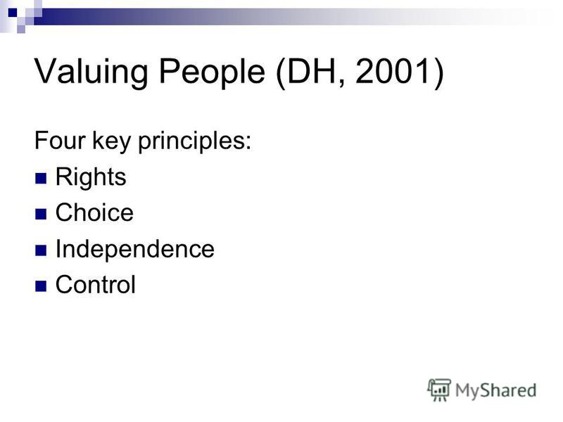 Valuing People (DH, 2001) Four key principles: Rights Choice Independence Control