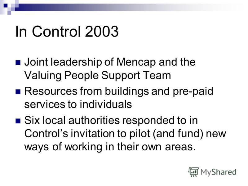 In Control 2003 Joint leadership of Mencap and the Valuing People Support Team Resources from buildings and pre-paid services to individuals Six local authorities responded to in Controls invitation to pilot (and fund) new ways of working in their ow