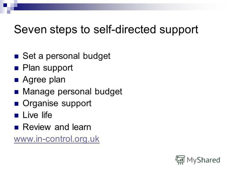 Seven steps to self-directed support Set a personal budget Plan support Agree plan Manage personal budget Organise support Live life Review and learn www.in-control.org.uk