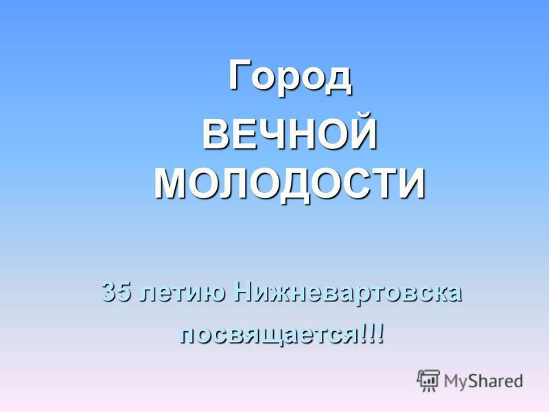 35 летию Нижневартовска посвящается!!! Город ВЕЧНОЙ МОЛОДОСТИ